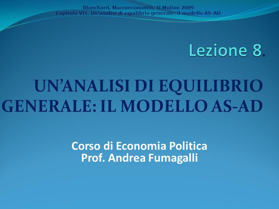 Blanchard, Macroeconomia, Il Mulino 2009 Capitolo VII. Unanalisi di equilibrio generale: il modello AS-AD UNANALISI DI EQUILIBRIO GENERALE: IL MODELLO