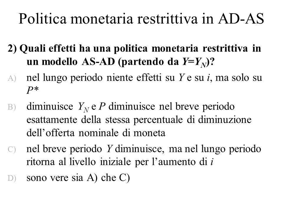 La risposta giusta è A) perché … Nel lungo periodo Y=Y N Si ha aggiustamento tramite P La stretta monetaria LM in alto e AD in basso: Y<Y N.