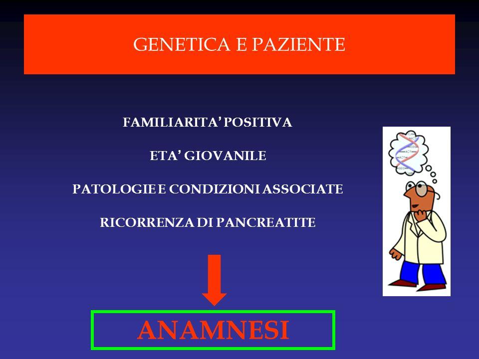 FAMILIARITA POSITIVA ETA GIOVANILE PATOLOGIE E CONDIZIONI ASSOCIATE RICORRENZA DI PANCREATITE GENETICA E PAZIENTE ANAMNESI