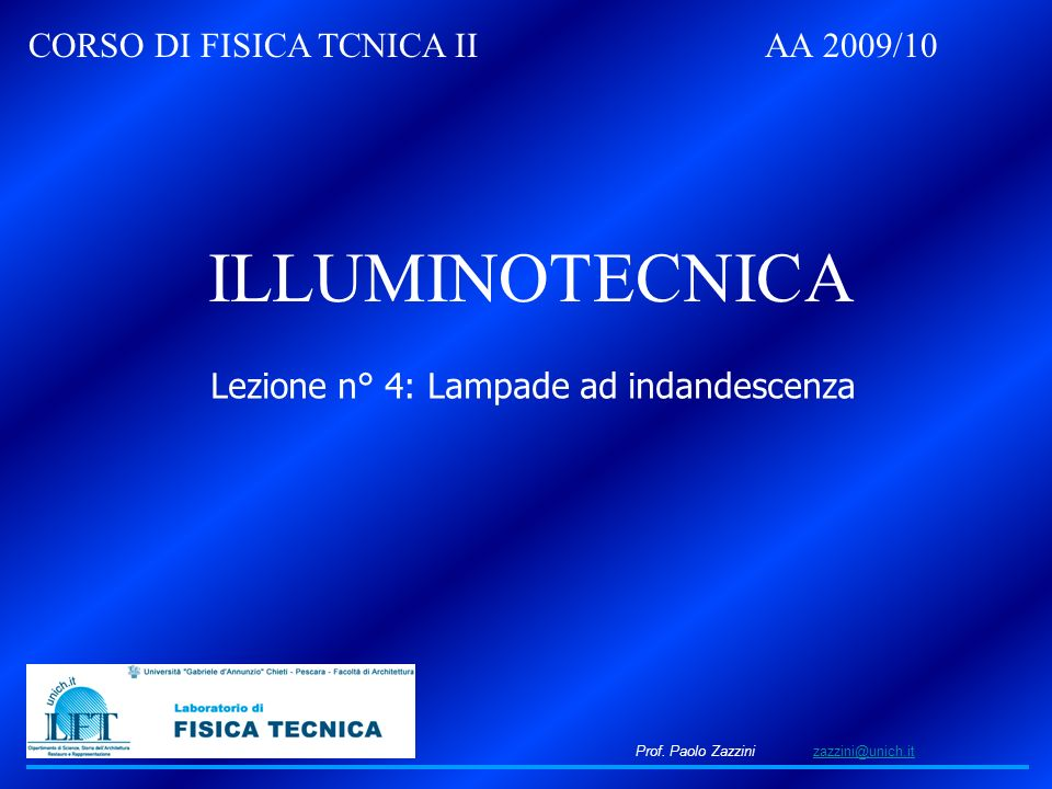 Prof. Paolo Zazzini zazzini@unich.itzazzini@unich.it CORSO DI FISICA TCNICA II AA 2009/10 ILLUMINOTECNICA Lezione n° 4: Lampade ad indandescenza