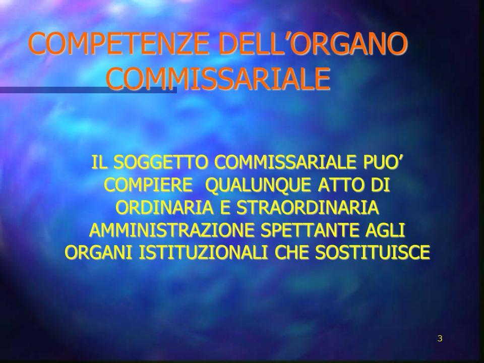 COMPETENZE DELLORGANO COMMISSARIALE COMPETENZE DELLORGANO COMMISSARIALE IL SOGGETTO COMMISSARIALE PUO COMPIERE QUALUNQUE ATTO DI ORDINARIA E STRAORDIN
