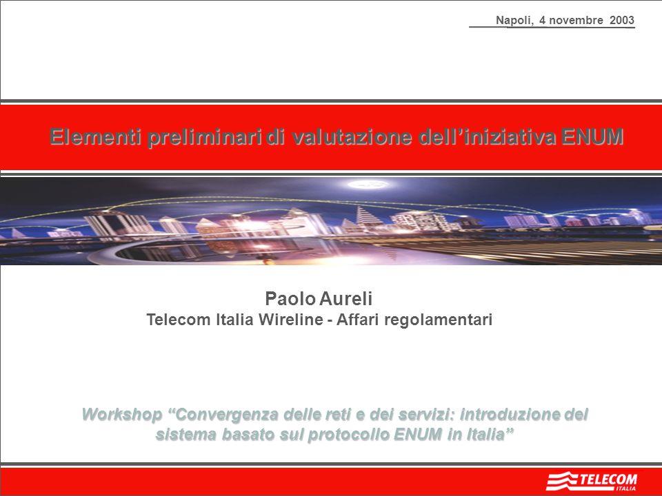 Napoli, 4 novembre 2003 Elementi preliminari di valutazione delliniziativa ENUM Paolo Aureli Telecom Italia Wireline - Affari regolamentari Workshop Convergenza delle reti e dei servizi: introduzione del sistema basato sul protocollo ENUM in Italia