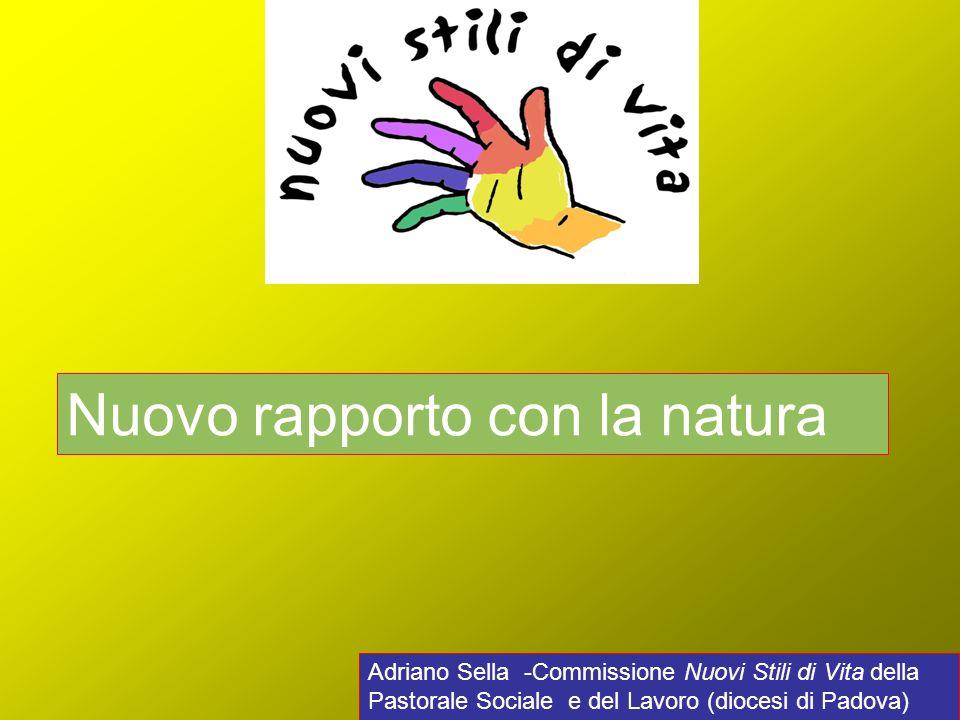 Adriano Sella -Commissione Nuovi Stili di Vita della Pastorale Sociale e del Lavoro (diocesi di Padova) Nuovo rapporto con la natura
