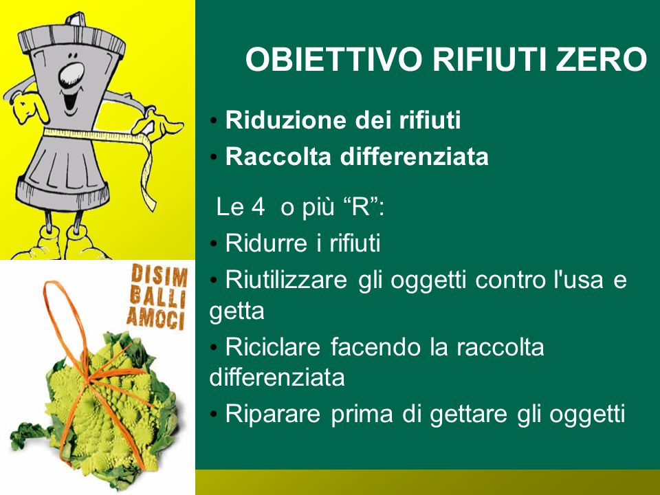 OBIETTIVO RIFIUTI ZERO Riduzione dei rifiuti Raccolta differenziata Le 4 o più R: Ridurre i rifiuti Riutilizzare gli oggetti contro l usa e getta Riciclare facendo la raccolta differenziata Riparare prima di gettare gli oggetti