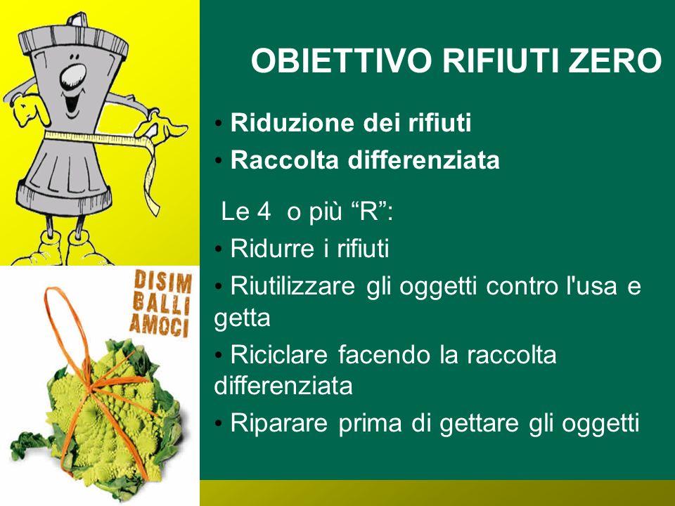 OBIETTIVO RIFIUTI ZERO Riduzione dei rifiuti Raccolta differenziata Le 4 o più R: Ridurre i rifiuti Riutilizzare gli oggetti contro l'usa e getta Rici