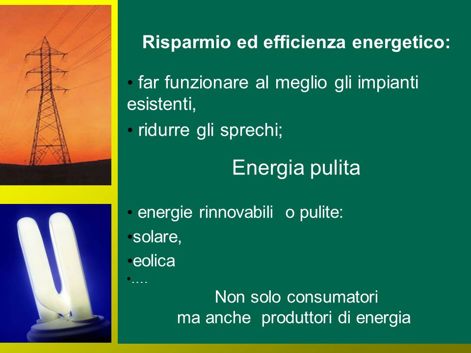 Risparmio ed efficienza energetico: far funzionare al meglio gli impianti esistenti, ridurre gli sprechi; Energia pulita energie rinnovabili o pulite: solare, eolica ….