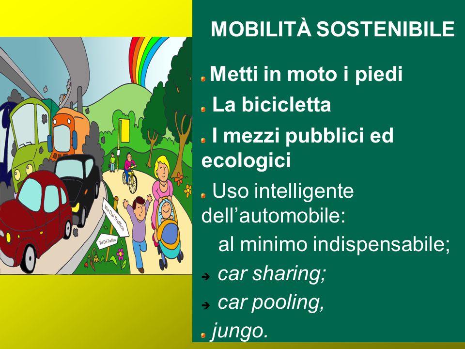 MOBILITÀ SOSTENIBILE Metti in moto i piedi La bicicletta I mezzi pubblici ed ecologici Uso intelligente dellautomobile: al minimo indispensabile; car