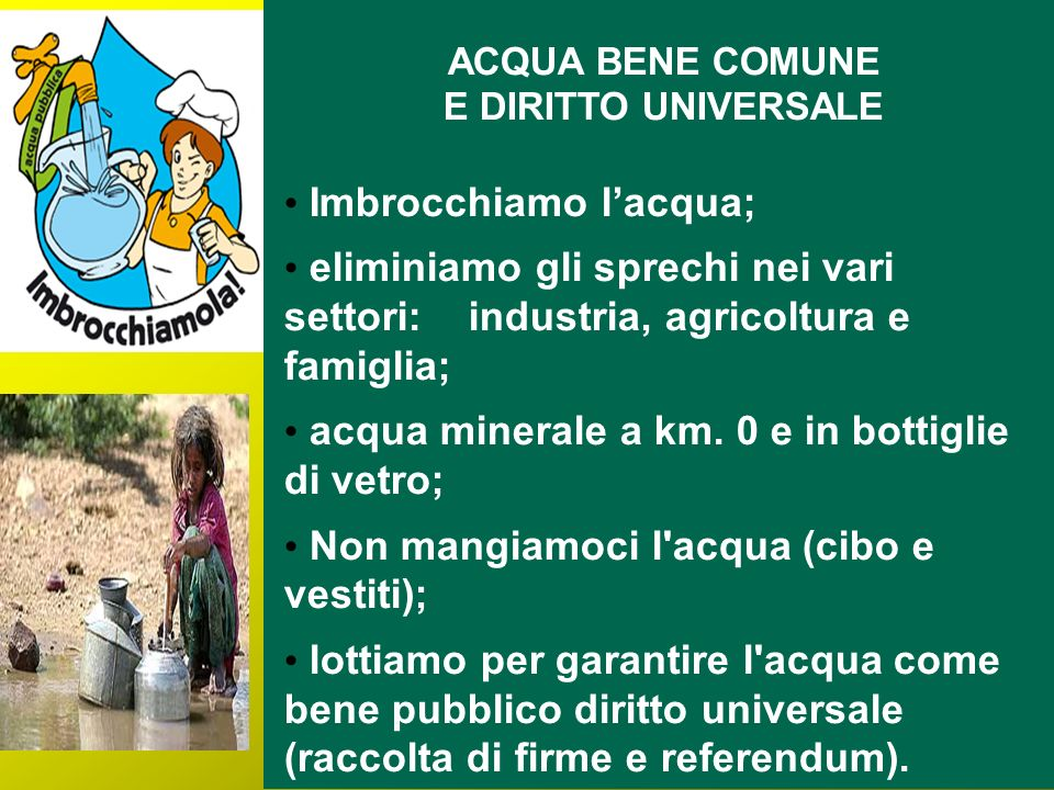 ACQUA BENE COMUNE E DIRITTO UNIVERSALE Imbrocchiamo lacqua; eliminiamo gli sprechi nei vari settori: industria, agricoltura e famiglia; acqua minerale a km.