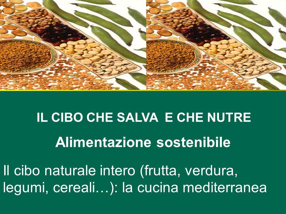 IL CIBO CHE SALVA E CHE NUTRE Alimentazione sostenibile Il cibo naturale intero (frutta, verdura, legumi, cereali…): la cucina mediterranea