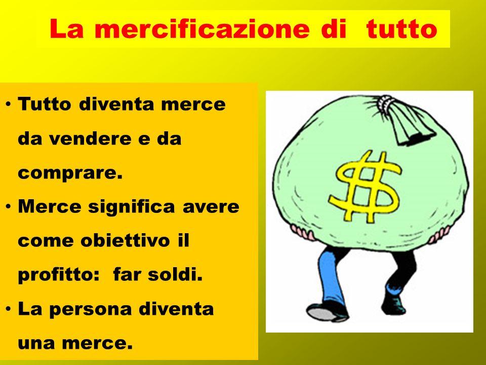 Tutto diventa merce da vendere e da comprare. Merce significa avere come obiettivo il profitto: far soldi. La persona diventa una merce. La mercificaz