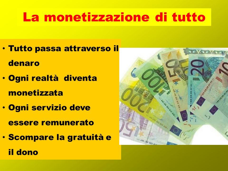 Tutto passa attraverso il denaro Ogni realtà diventa monetizzata Ogni servizio deve essere remunerato Scompare la gratuità e il dono La monetizzazione di tutto