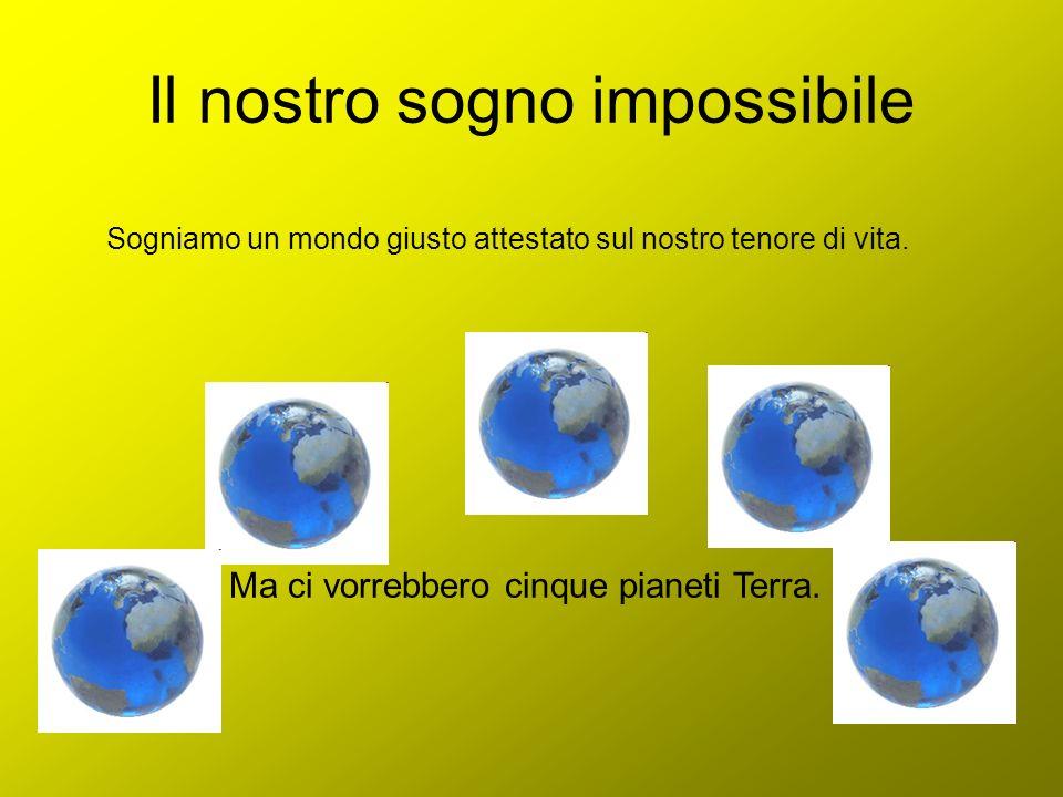 Il nostro sogno impossibile Sogniamo un mondo giusto attestato sul nostro tenore di vita. Ma ci vorrebbero cinque pianeti Terra.