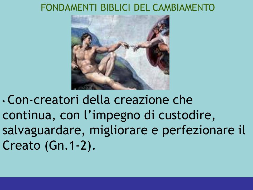 FONDAMENTI BIBLICI DEL CAMBIAMENTO Con-creatori della creazione che continua, con limpegno di custodire, salvaguardare, migliorare e perfezionare il Creato (Gn.1-2).