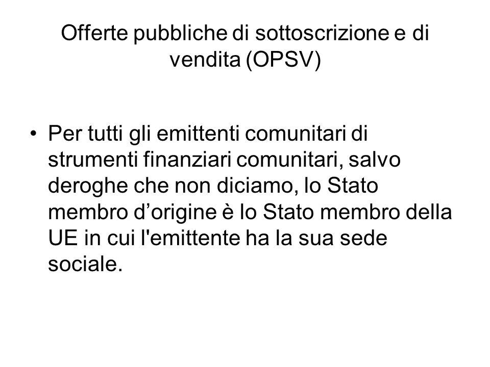 Offerte pubbliche di sottoscrizione e di vendita (OPSV) Per tutti gli emittenti comunitari di strumenti finanziari comunitari, salvo deroghe che non d