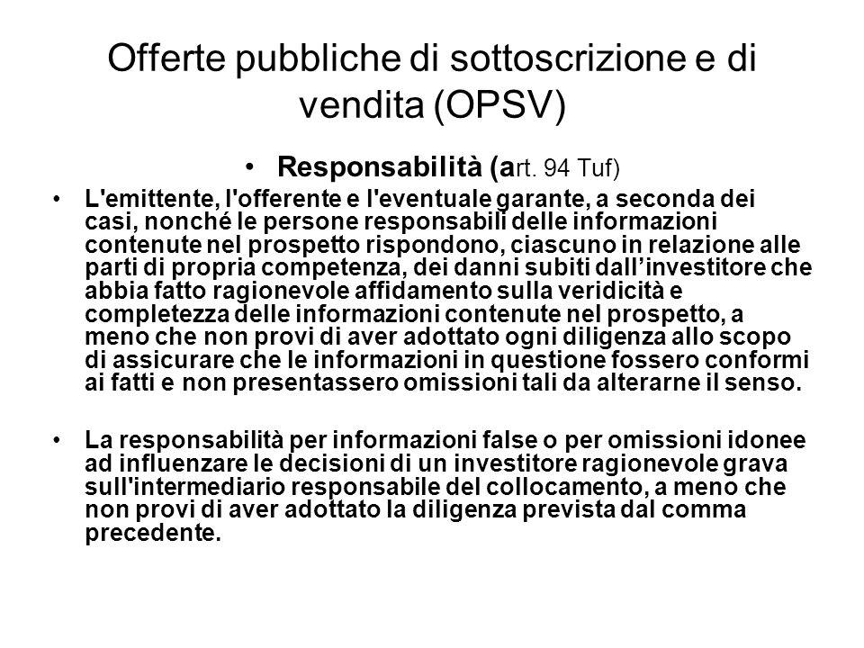 Offerte pubbliche di sottoscrizione e di vendita (OPSV) Responsabilità (a rt. 94 Tuf) L'emittente, l'offerente e l'eventuale garante, a seconda dei ca