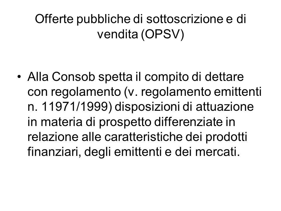 Offerte pubbliche di sottoscrizione e di vendita (OPSV) Alla Consob spetta il compito di dettare con regolamento (v. regolamento emittenti n. 11971/19