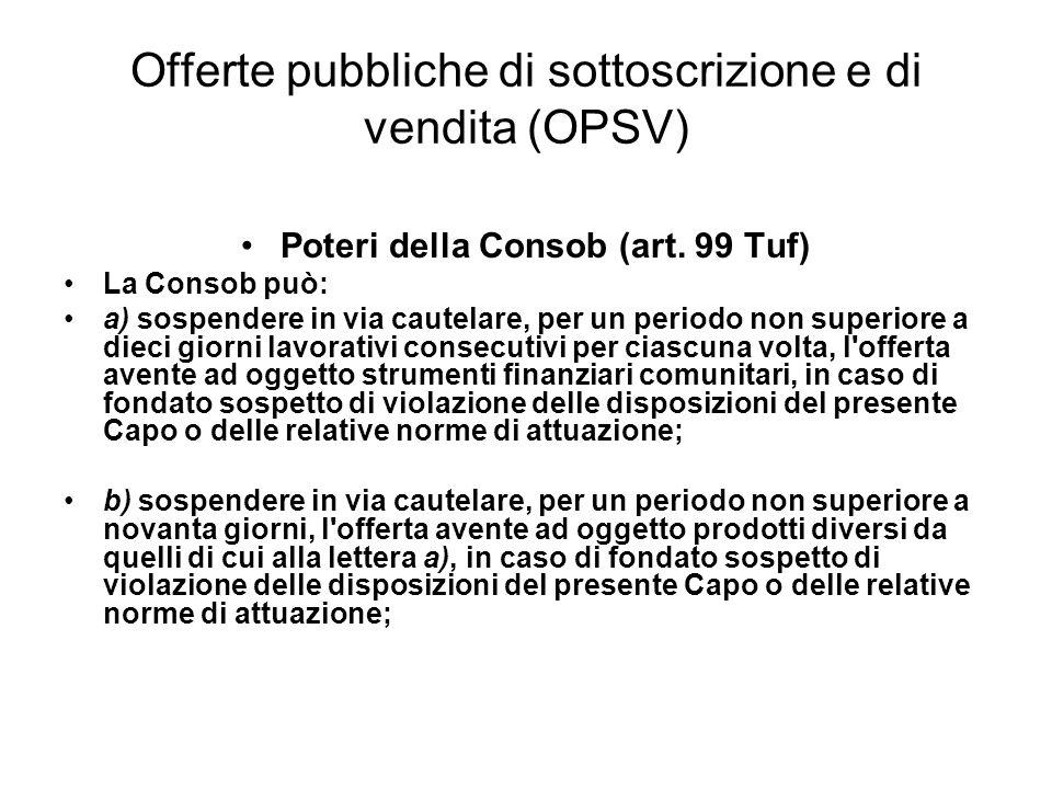 Offerte pubbliche di sottoscrizione e di vendita (OPSV) Poteri della Consob (art. 99 Tuf) La Consob può: a) sospendere in via cautelare, per un period