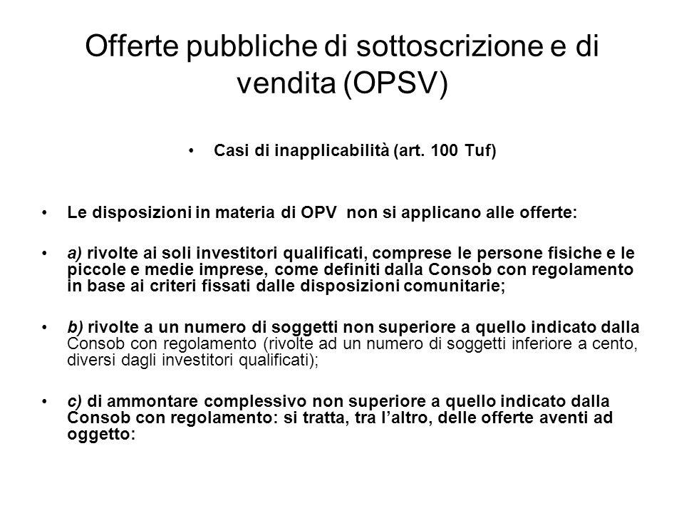 Offerte pubbliche di sottoscrizione e di vendita (OPSV) Casi di inapplicabilità (art. 100 Tuf) Le disposizioni in materia di OPV non si applicano alle