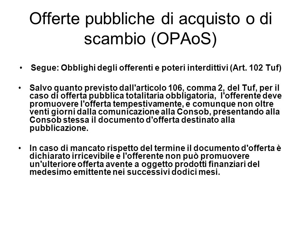 Offerte pubbliche di acquisto o di scambio (OPAoS) Segue: Obblighi degli offerenti e poteri interdittivi (Art. 102 Tuf) Salvo quanto previsto dall'art