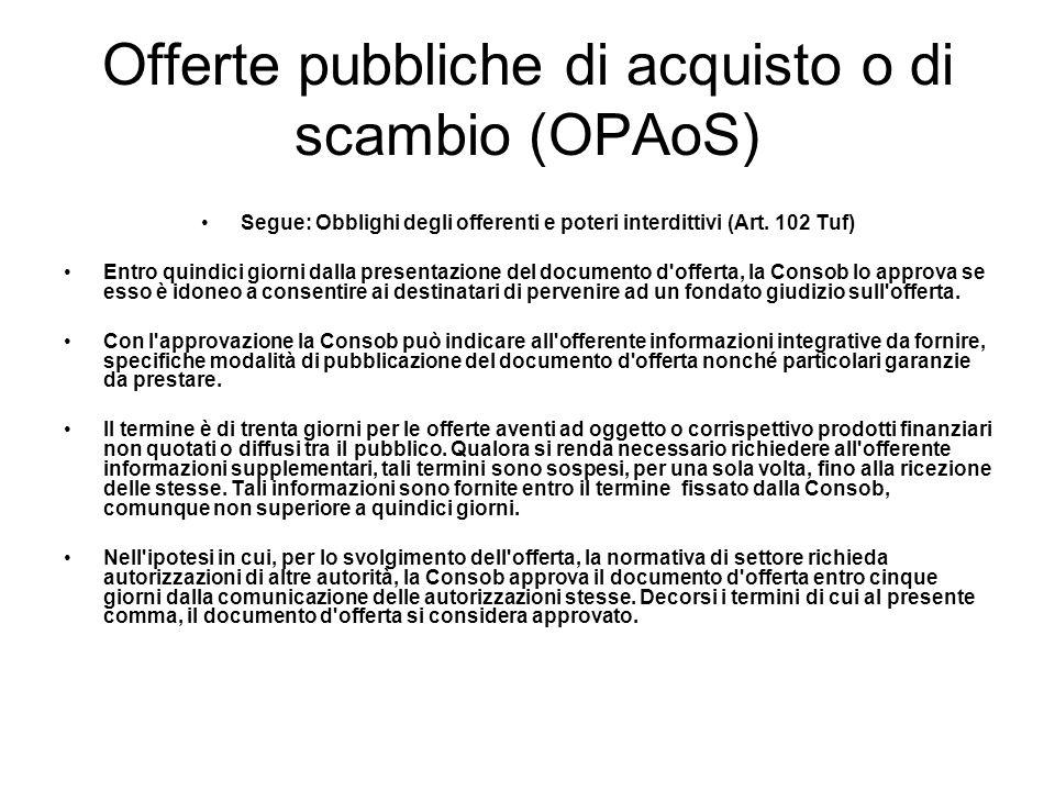 Offerte pubbliche di acquisto o di scambio (OPAoS) Segue: Obblighi degli offerenti e poteri interdittivi (Art. 102 Tuf) Entro quindici giorni dalla pr