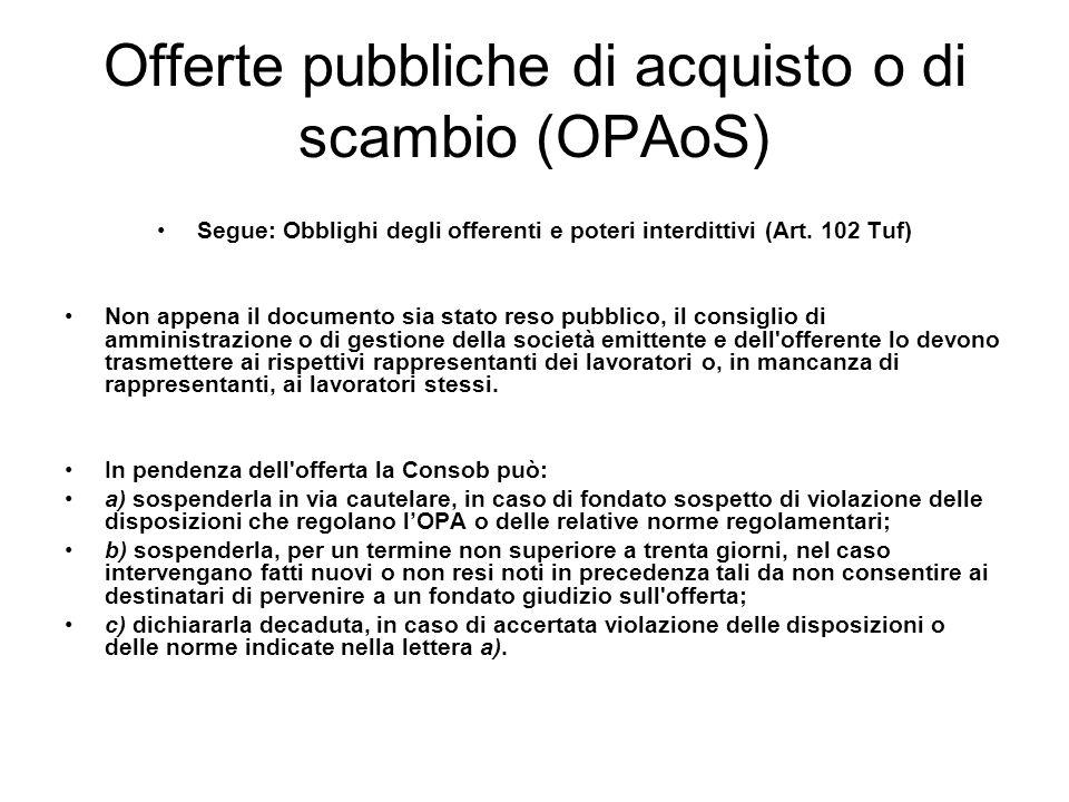 Offerte pubbliche di acquisto o di scambio (OPAoS) Segue: Obblighi degli offerenti e poteri interdittivi (Art. 102 Tuf) Non appena il documento sia st