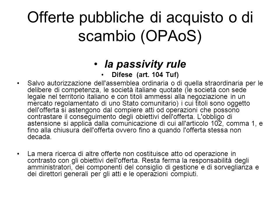 Offerte pubbliche di acquisto o di scambio (OPAoS) la passivity rule Difese (art. 104 Tuf) Salvo autorizzazione dell'assemblea ordinaria o di quella s