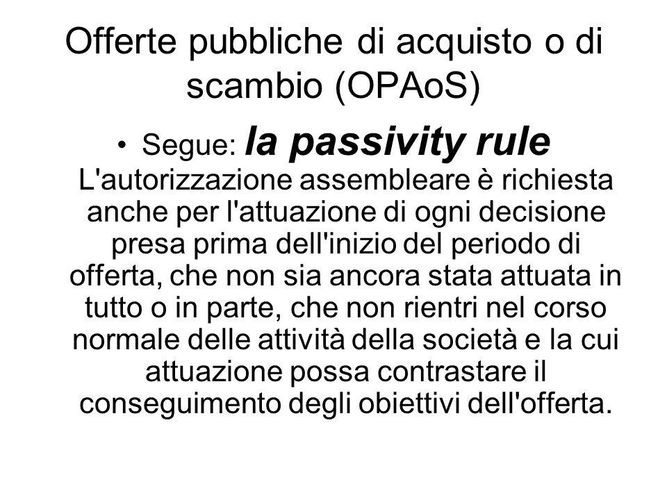 Offerte pubbliche di acquisto o di scambio (OPAoS) Segue: la passivity rule L'autorizzazione assembleare è richiesta anche per l'attuazione di ogni de
