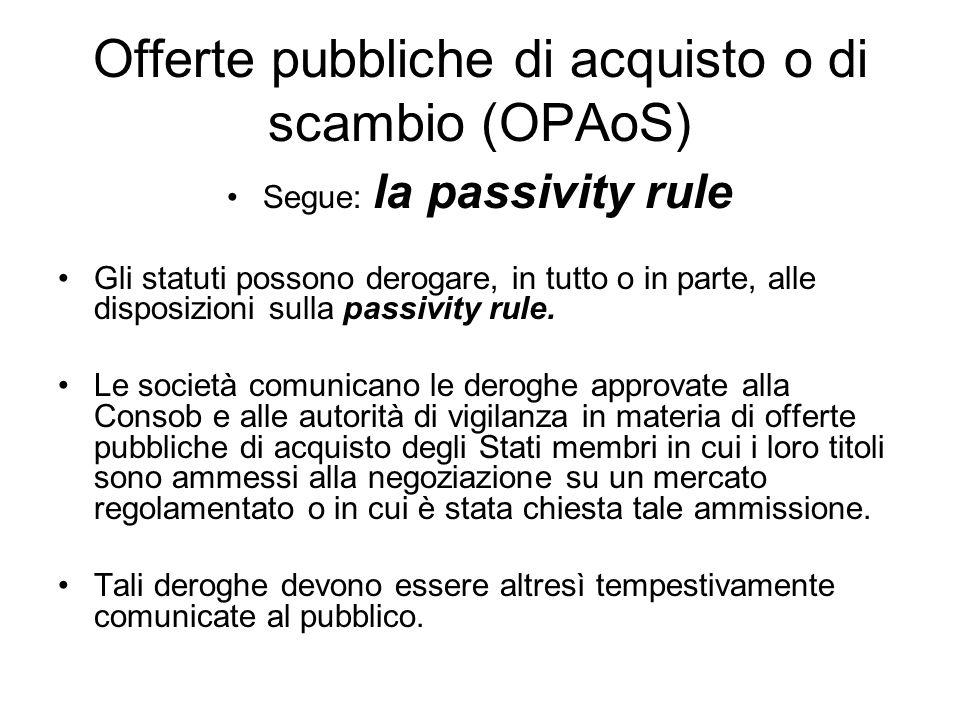 Offerte pubbliche di acquisto o di scambio (OPAoS) Segue: la passivity rule Gli statuti possono derogare, in tutto o in parte, alle disposizioni sulla