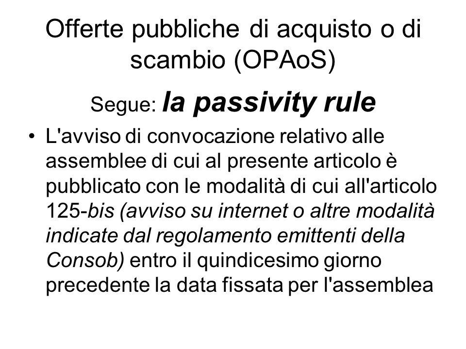 Offerte pubbliche di acquisto o di scambio (OPAoS) Segue: la passivity rule L'avviso di convocazione relativo alle assemblee di cui al presente artico