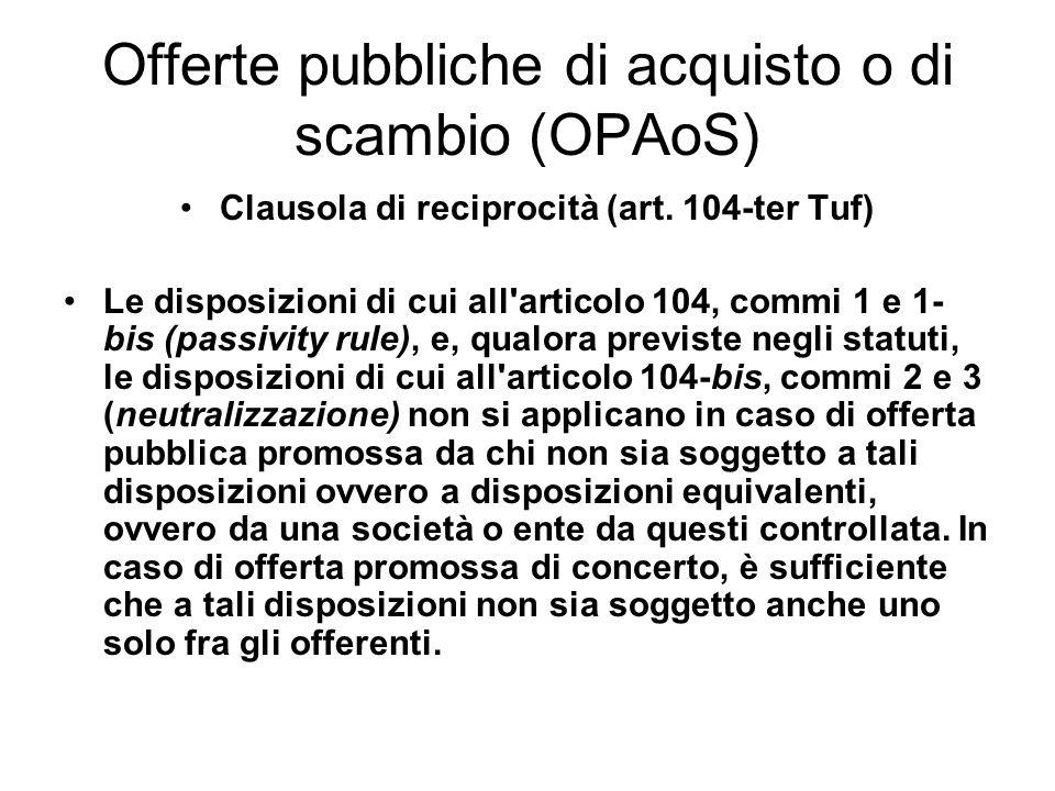Offerte pubbliche di acquisto o di scambio (OPAoS) Clausola di reciprocità (art. 104-ter Tuf) Le disposizioni di cui all'articolo 104, commi 1 e 1- bi