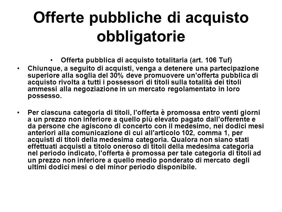 Offerte pubbliche di acquisto obbligatorie Offerta pubblica di acquisto totalitaria (art. 106 Tuf) Chiunque, a seguito di acquisti, venga a detenere u