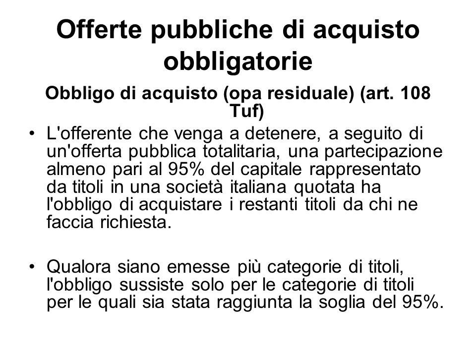 Offerte pubbliche di acquisto obbligatorie Obbligo di acquisto (opa residuale) (art. 108 Tuf) L'offerente che venga a detenere, a seguito di un'offert