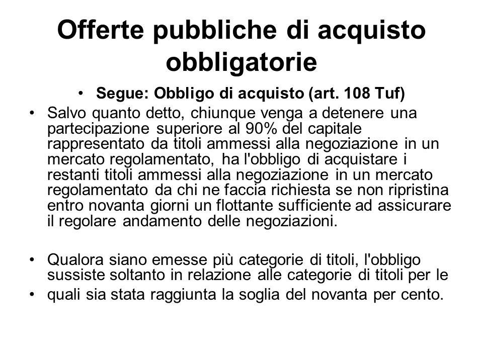 Offerte pubbliche di acquisto obbligatorie Segue: Obbligo di acquisto (art. 108 Tuf) Salvo quanto detto, chiunque venga a detenere una partecipazione