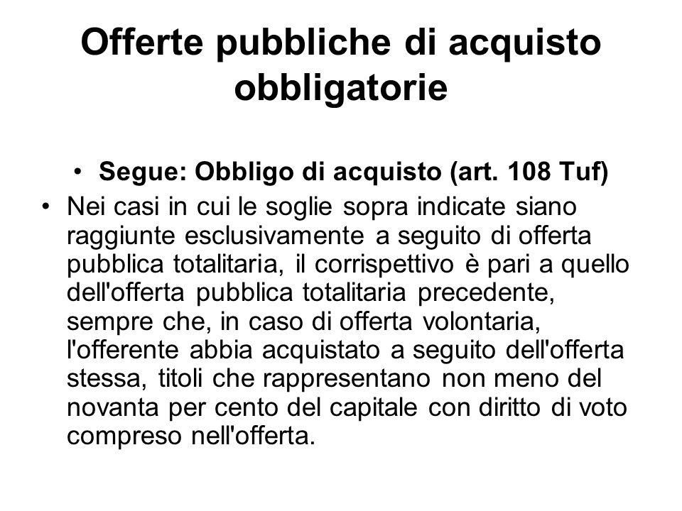Offerte pubbliche di acquisto obbligatorie Segue: Obbligo di acquisto (art. 108 Tuf) Nei casi in cui le soglie sopra indicate siano raggiunte esclusiv