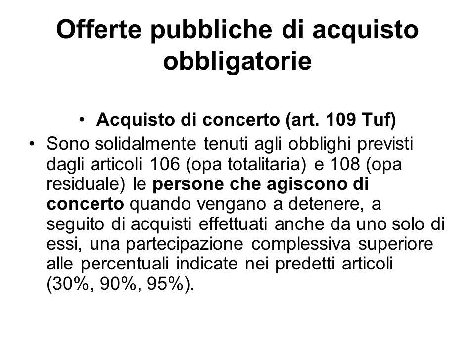 Offerte pubbliche di acquisto obbligatorie Acquisto di concerto (art. 109 Tuf) Sono solidalmente tenuti agli obblighi previsti dagli articoli 106 (opa