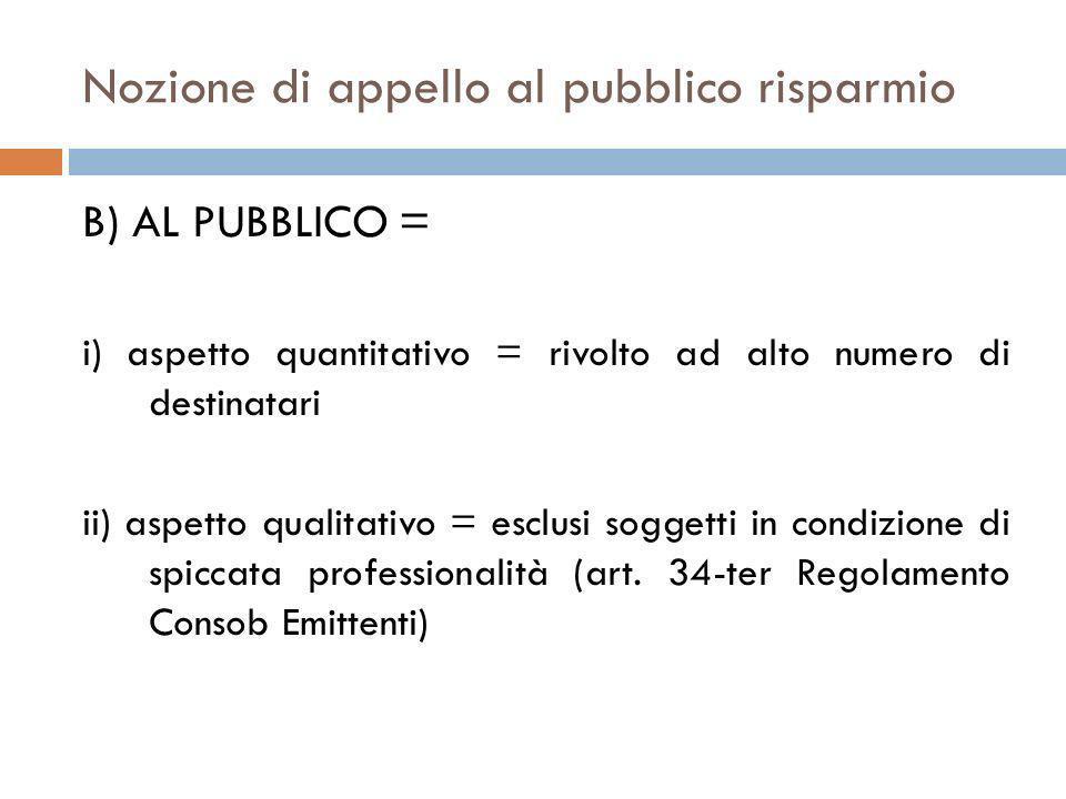 Nozione di appello al pubblico risparmio B) AL PUBBLICO = i) aspetto quantitativo = rivolto ad alto numero di destinatari ii) aspetto qualitativo = es