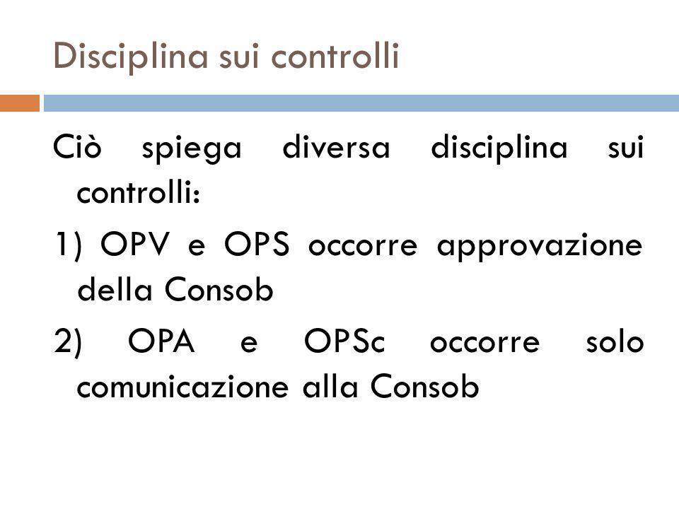 Disciplina sui controlli Ciò spiega diversa disciplina sui controlli: 1) OPV e OPS occorre approvazione della Consob 2) OPA e OPSc occorre solo comuni