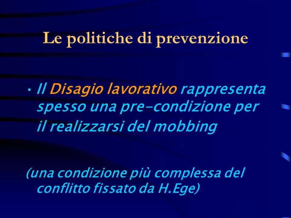 Le politiche di prevenzione Il Disagio lavorativo rappresenta spesso una pre-condizione per il realizzarsi del mobbing (una condizione più complessa d