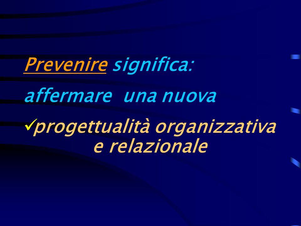 Prevenire significa: affermare una nuova progettualità organizzativa e relazionale
