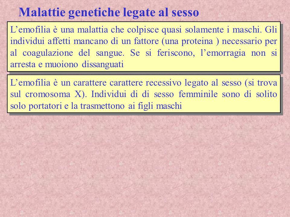 Malattie genetiche legate al sesso Lemofilia è una malattia che colpisce quasi solamente i maschi. Gli individui affetti mancano di un fattore (una pr