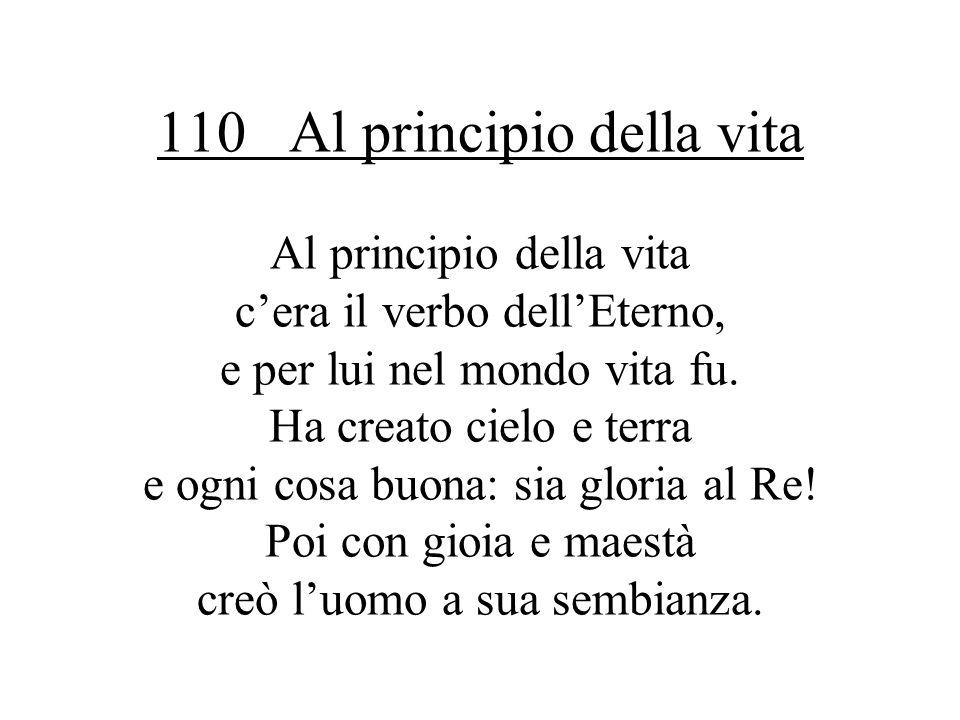 110 Al principio della vita Al principio della vita cera il verbo dellEterno, e per lui nel mondo vita fu.