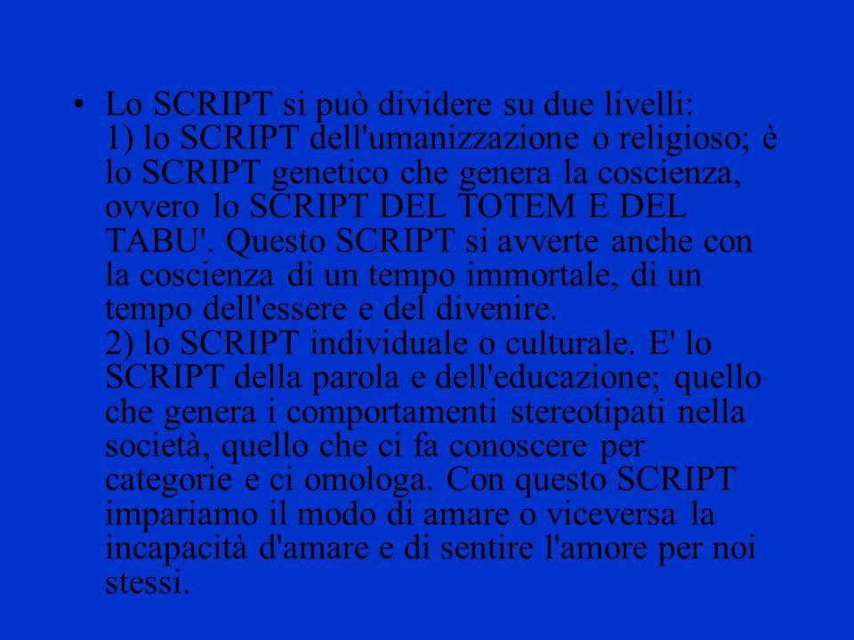 Lo SCRIPT si può dividere su due livelli: 1) lo SCRIPT dell'umanizzazione o religioso; è lo SCRIPT genetico che genera la coscienza, ovvero lo SCRIPT