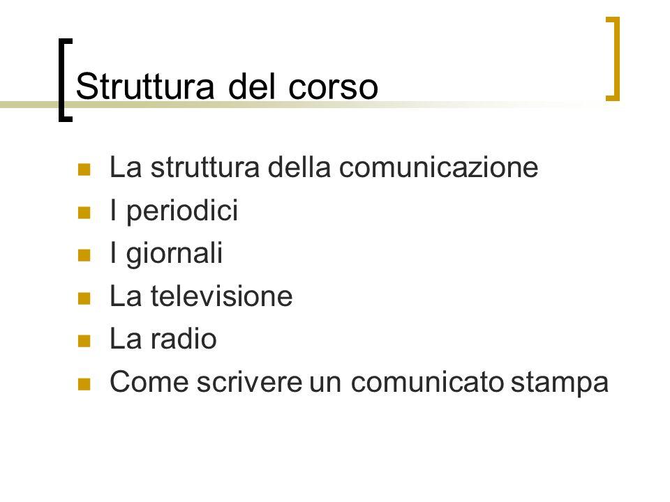 Struttura del corso La struttura della comunicazione I periodici I giornali La televisione La radio Come scrivere un comunicato stampa