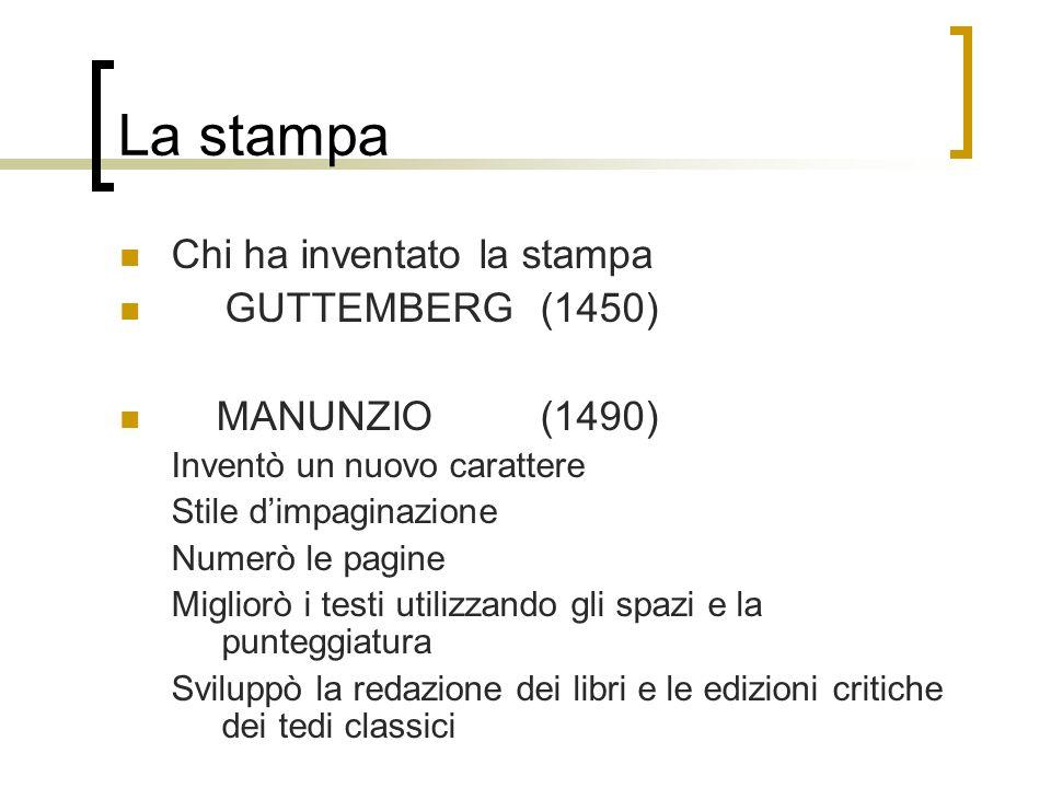 La stampa Chi ha inventato la stampa GUTTEMBERG(1450) MANUNZIO(1490) Inventò un nuovo carattere Stile dimpaginazione Numerò le pagine Migliorò i testi