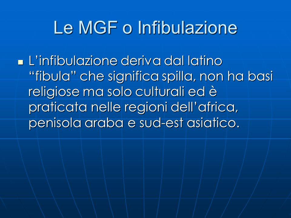 Le MGF o Infibulazione Linfibulazione deriva dal latino fibula che significa spilla, non ha basi religiose ma solo culturali ed è praticata nelle regi