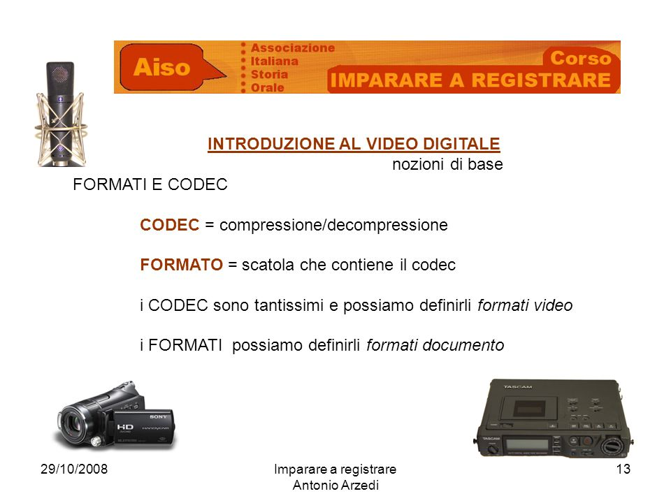 29/10/2008Imparare a registrare Antonio Arzedi 13 INTRODUZIONE AL VIDEO DIGITALE nozioni di base FORMATI E CODEC CODEC = compressione/decompressione F