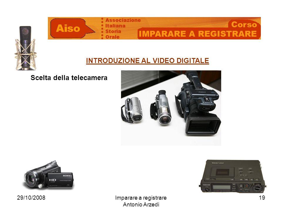 29/10/2008Imparare a registrare Antonio Arzedi 19 INTRODUZIONE AL VIDEO DIGITALE Scelta della telecamera