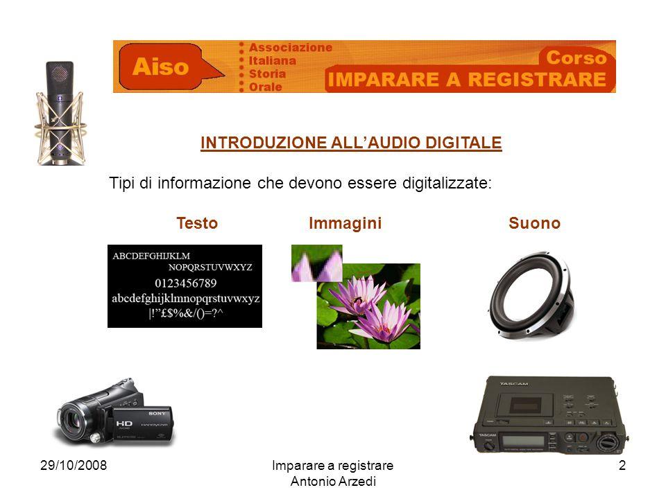 29/10/2008Imparare a registrare Antonio Arzedi 2 INTRODUZIONE ALLAUDIO DIGITALE Tipi di informazione che devono essere digitalizzate: TestoImmaginiSuono