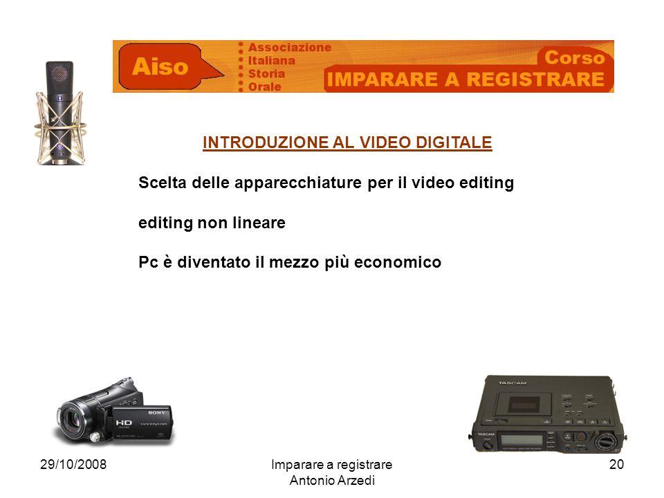 29/10/2008Imparare a registrare Antonio Arzedi 20 INTRODUZIONE AL VIDEO DIGITALE Scelta delle apparecchiature per il video editing editing non lineare Pc è diventato il mezzo più economico
