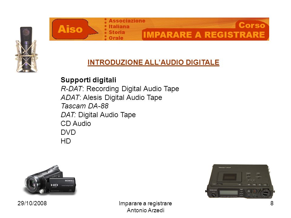 29/10/2008Imparare a registrare Antonio Arzedi 8 INTRODUZIONE ALLAUDIO DIGITALE Supporti digitali R-DAT: Recording Digital Audio Tape ADAT: Alesis Digital Audio Tape Tascam DA-88 DAT: Digital Audio Tape CD Audio DVD HD